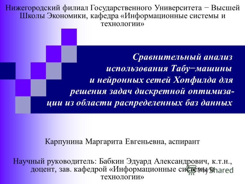Сравнительный анализ использования Табумашины и нейронных сетей Хопфилда для решения задач дискретной оптимиза- ции из области распределенных баз данных Карпунина Маргарита Евгеньевна, аспирант Научный руководитель: Бабкин Эдуард Александрович, к.т.н