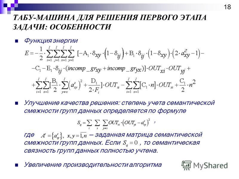 ТАБУ-МАШИНА ДЛЯ РЕШЕНИЯ ПЕРВОГО ЭТАПА ЗАДАЧИ: ОСОБЕННОСТИ Функция энергии Улучшение качества решения: степень учета семантической смежности групп данных определяется по формуле, где заданная матрица семантической смежности групп данных. Если, то сема