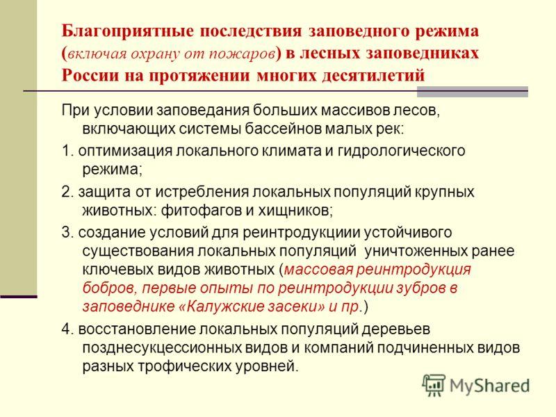 Благоприятные последствия заповедного режима ( включая охрану от пожаров ) в лесных заповедниках России на протяжении многих десятилетий При условии заповедания больших массивов лесов, включающих системы бассейнов малых рек: 1. оптимизация локального