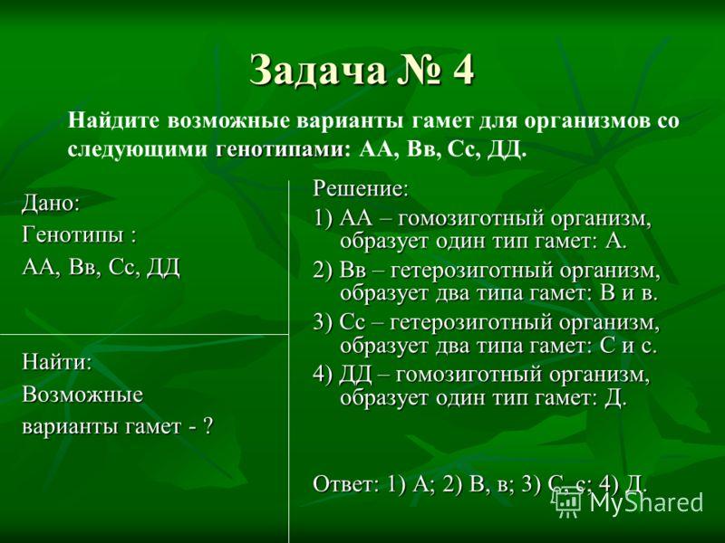 Задача 4 Дано: Генотипы : АА, Вв, Сс, ДД Найти:Возможные варианты гамет - ? Решение: 1) АА – гомозиготный организм, образует один тип гамет: А. 2) Вв – гетерозиготный организм, образует два типа гамет: В и в. 3) Сс – гетерозиготный организм, образует