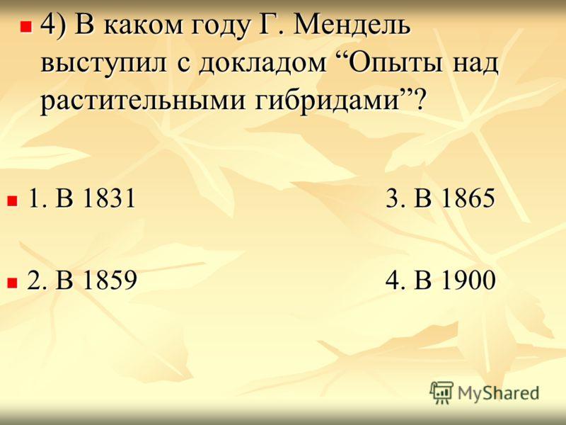 4) В каком году Г. Мендель выступил с докладом Опыты над растительными гибридами? 4) В каком году Г. Мендель выступил с докладом Опыты над растительными гибридами? 1. В 1831 3. В 1865 1. В 1831 3. В 1865 2. В 1859 4. В 1900 2. В 1859 4. В 1900