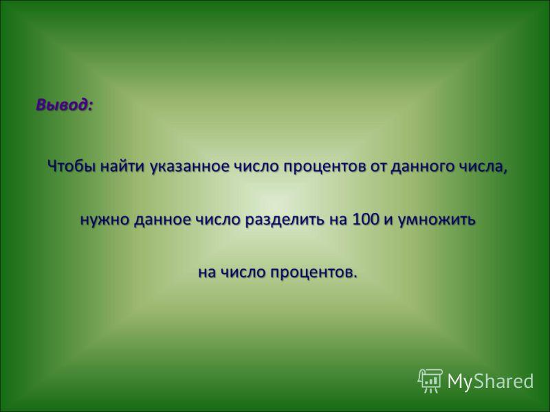 Вывод: Чтобы найти указанное число процентов от данного числа, нужно данное число разделить на 100 и умножить на число процентов.