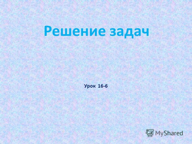 Решение задач Урок 16-6