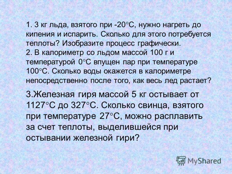 1. 3 кг льда, взятого при -20°С, нужно нагреть до кипения и испарить. Сколько для этого потребуется теплоты? Изобразите процесс графически. 2. В калориметр со льдом массой 100 г и температурой 0°С впущен пар при температуре 100°С. Сколько воды окажет