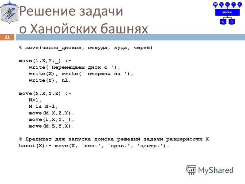 Решение задачи о Ханойских башнях % move(число_дисков, откуда, куда, через) move(1,X,Y,_) :- write('Перемещаем диск с '), write(X), write(' стержня на '), write(Y), nl. move(N,X,Y,Z) :- N>1, M is N-1, move(M,X,Z,Y), move(1,X,Y,_), move(M,Z,Y,X). % Пр
