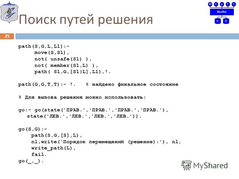 Поиск путей решения path(S,G,L,L1):- move(S,S1), not( unsafe(S1) ), not( member(S1,L) ), path( S1,G,[S1|L],L1),!. path(G,G,T,T):- !. % найдено финальное состояние % Для вызова решения можно использовать: go:- go(state('ПРАВ.','ПРАВ.','ПРАВ.','ПРАВ.')