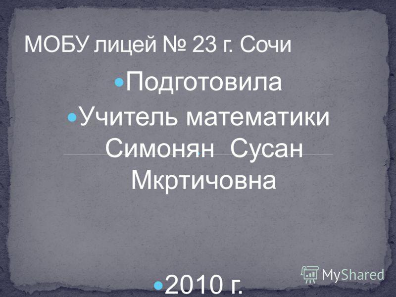 Подготовила Учитель математики Симонян Сусан Мкртичовна 2010 г.
