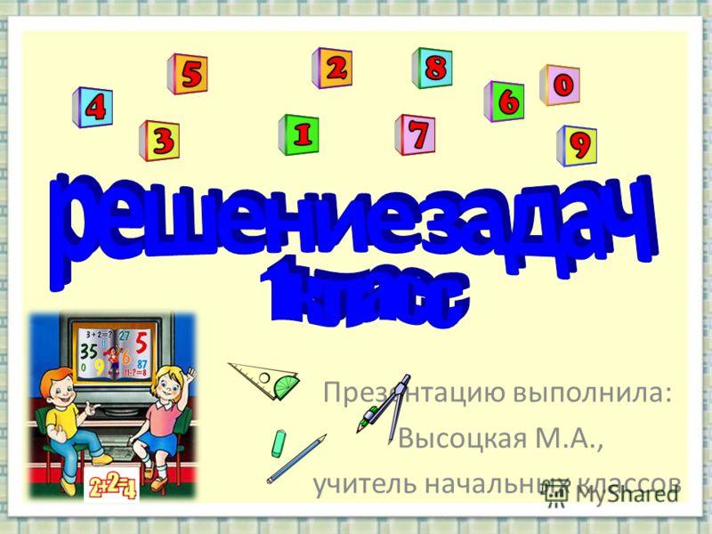 Презентацию выполнила: Высоцкая М.А., учитель начальных классов