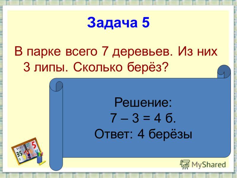 Задача 5 В парке всего 7 деревьев. Из них 3 липы. Сколько берёз? Решение: 7 – 3 = 4 б. Ответ: 4 берёзы
