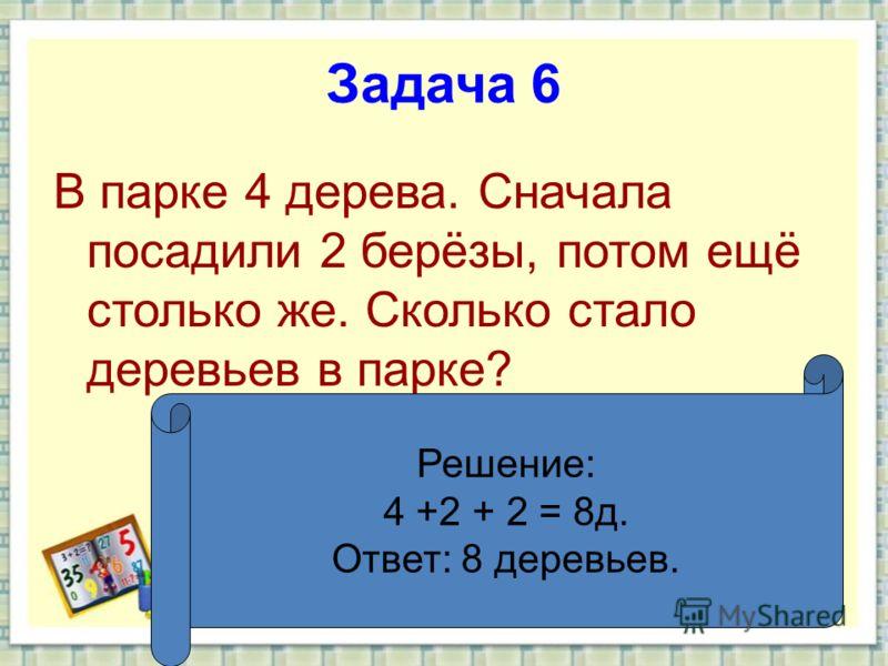 Задача 6 В парке 4 дерева. Сначала посадили 2 берёзы, потом ещё столько же. Сколько стало деревьев в парке? Решение: 4 +2 + 2 = 8д. Ответ: 8 деревьев.