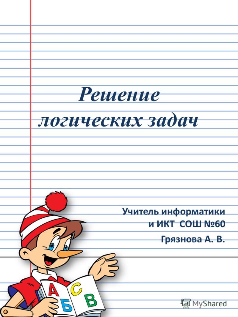 Решение логических задач Учитель информатики и ИКТ СОШ 60 Грязнова А. В.