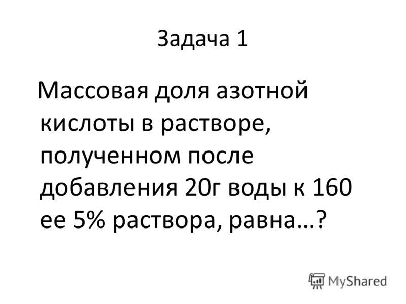 Задача 1 Массовая доля азотной кислоты в растворе, полученном после добавления 20г воды к 160 ее 5% раствора, равна…?