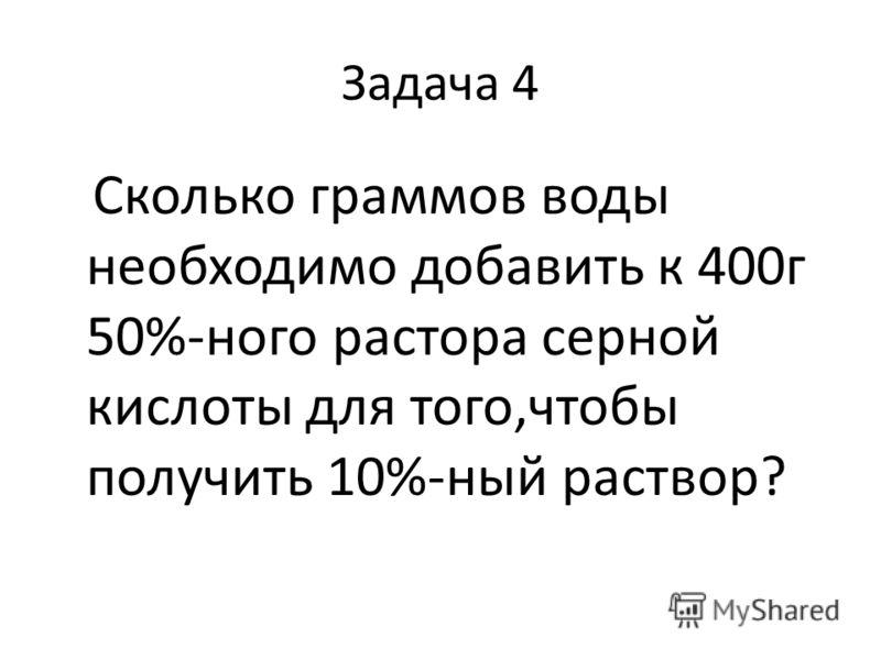 Задача 4 Сколько граммов воды необходимо добавить к 400г 50%-ного растора серной кислоты для того,чтобы получить 10%-ный раствор?