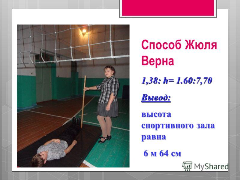 h 2,65 1,55 11,3 Способ Жюля Верна 1,38: h= 1.60:7,70 Вывод: высота спортивного зала равна 6 м 64 см 6 м 64 см
