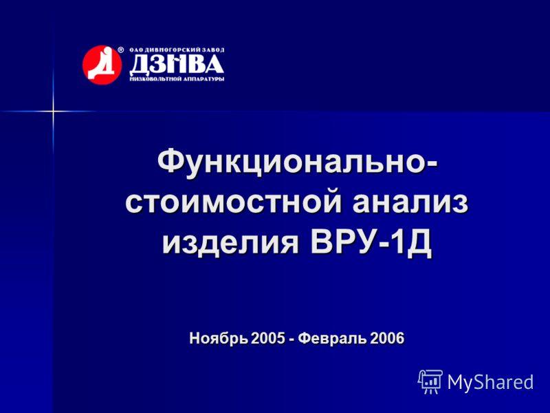 Функционально- стоимостной анализ изделия ВРУ-1Д Ноябрь 2005 - Февраль 2006