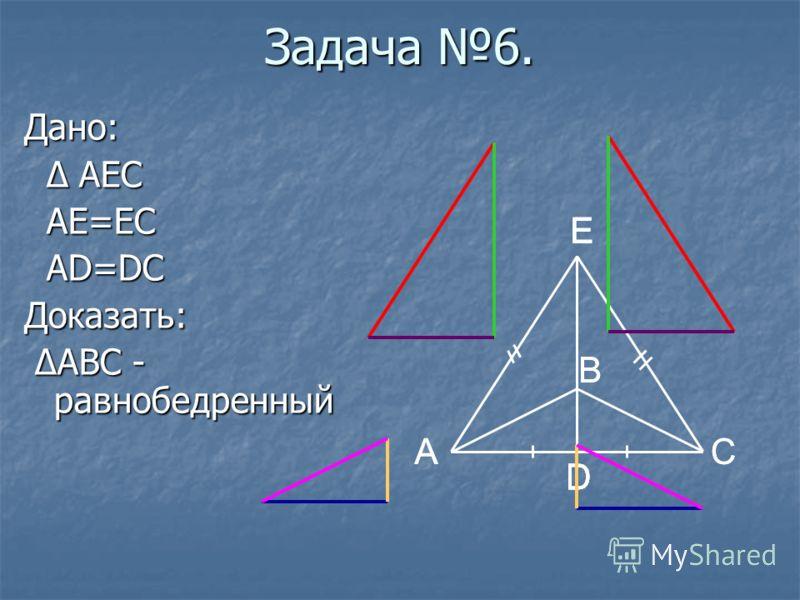 B D A E DD C E D B A Задача 6. Дано: Δ AEC Δ AEC AE=EC AE=EC AD=DC AD=DCДоказать: ΔABC - равнобедренный ΔABC - равнобедренный C