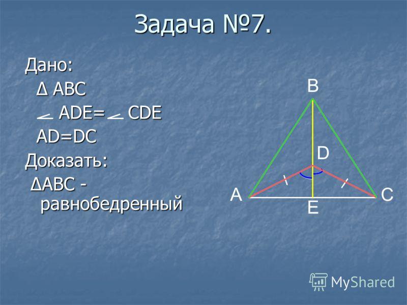 Задача 7. Дано: Δ ABC Δ ABC ADE= CDE ADE= CDE AD=DC AD=DCДоказать: ΔABC - равнобедренный ΔABC - равнобедренный E B A D C