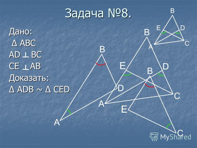 Задача 8. Дано: Δ ABC Δ ABC AD BC CE AB Доказать: Δ ADB ~ Δ CED A E D B C A D B E B C C A ED B