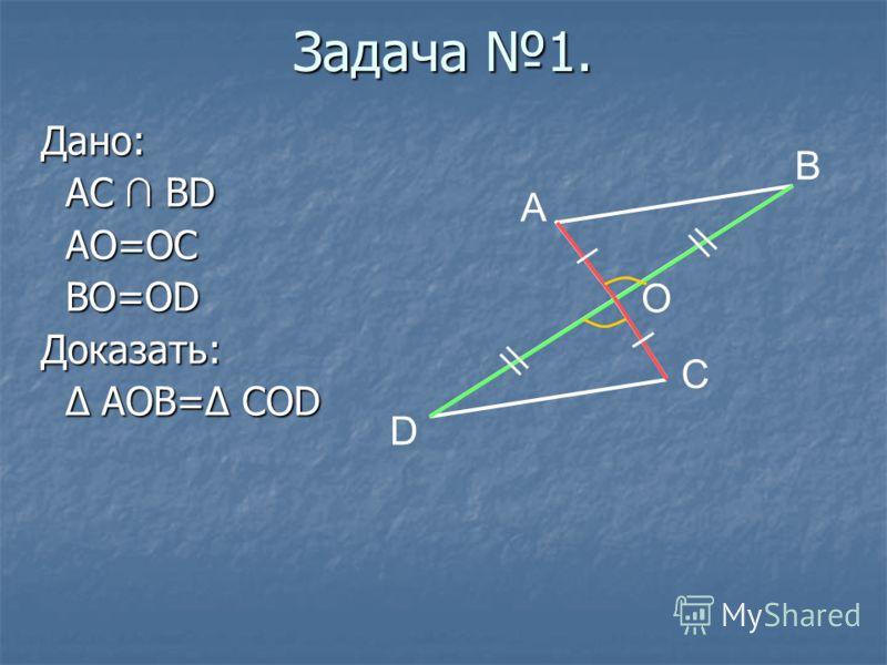 Дано: AC BD AC BD AO=OC AO=OC BO=OD BO=ODДоказать: Δ AOB=Δ COD Δ AOB=Δ COD A B C D O Задача 1.