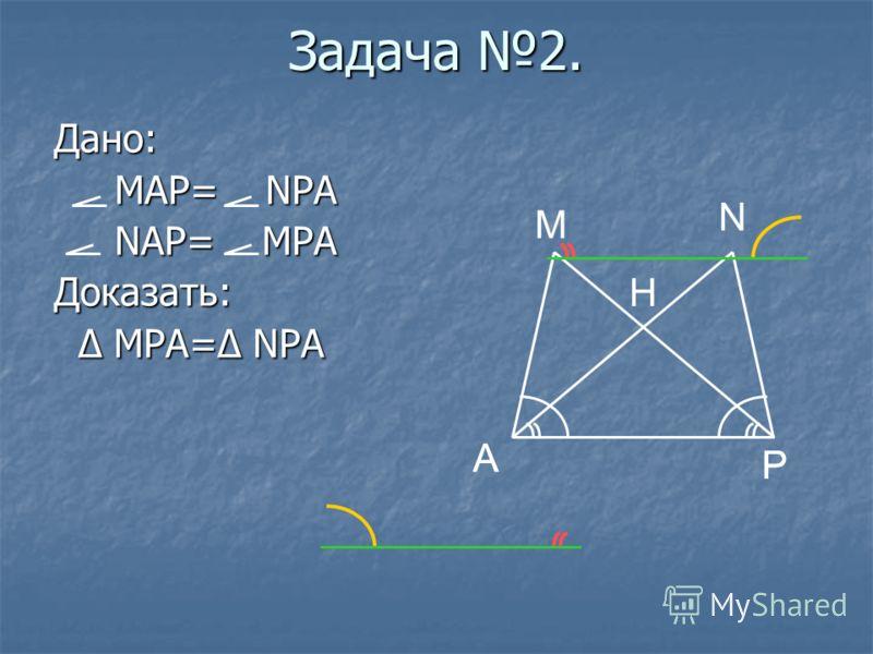 A P M P A N Задача 2. Дано: MAP= NPA MAP= NPA NAP= MPA NAP= MPAДоказать: Δ MPA=Δ NPA Δ MPA=Δ NPA H