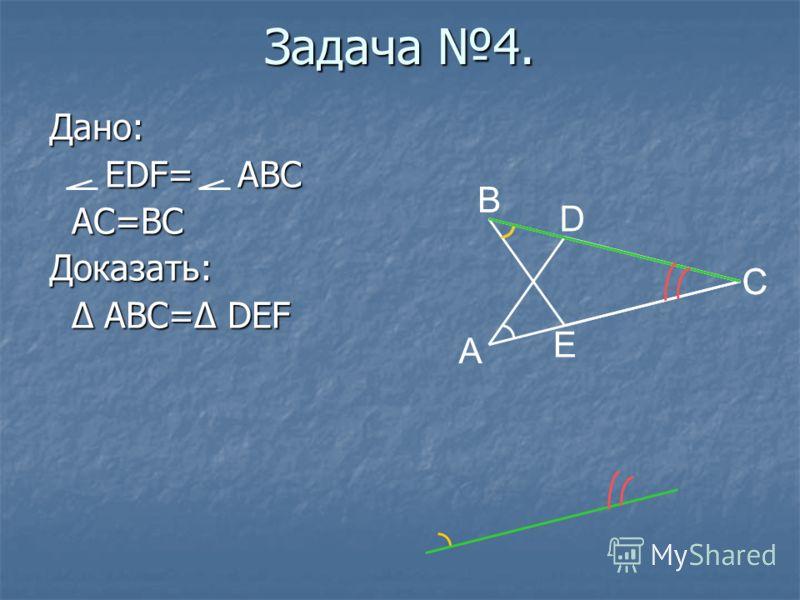 Задача 4. Дано: EDF= ABC EDF= ABC AC=BC AC=BCДоказать: Δ ABC=Δ DEF Δ ABC=Δ DEF B D C E A C