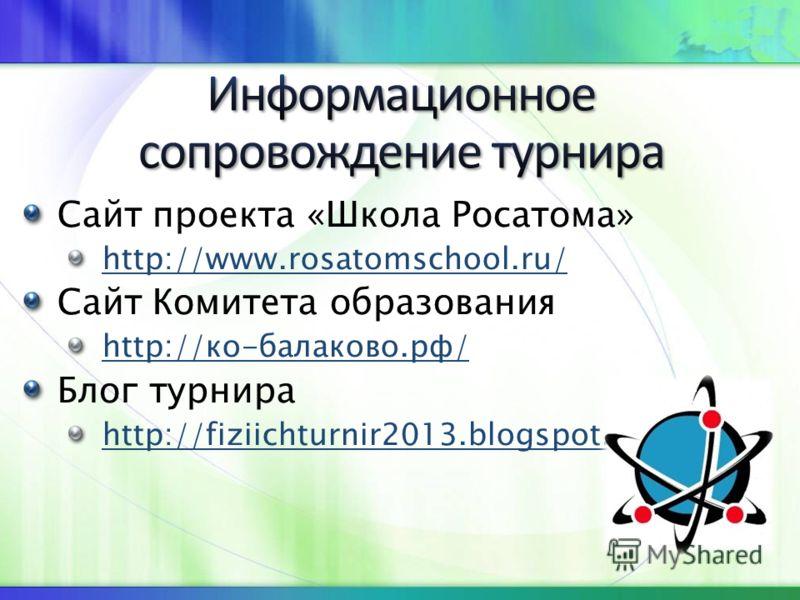 Сайт проекта «Школа Росатома» http://www.rosatomschool.ru/ Сайт Комитета образования http://ко-балаково.рф/ Блог турнира http://fiziichturnir2013.blogspot.com/