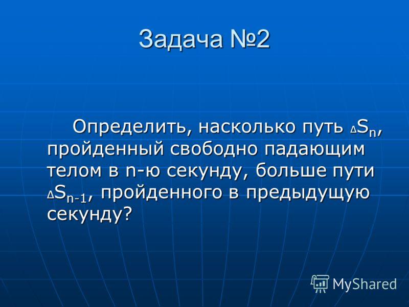 Задача 2 Определить, насколько путь S n, пройденный свободно падающим телом в n-ю секунду, больше пути S n-1, пройденного в предыдущую секунду?