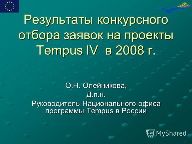Результаты конкурсного отбора заявок на проекты Tempus IV в 2008 г. О.Н. Олейникова, Д.п.н. Руководитель Национального офиса программы Tempus в России