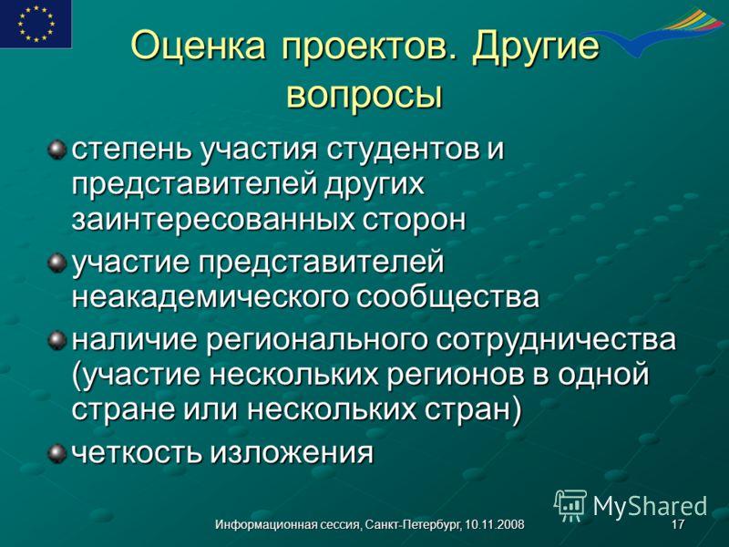 17Информационная сессия, Санкт-Петербург, 10.11.2008 Оценка проектов. Другие вопросы степень участия студентов и представителей других заинтересованных сторон участие представителей неакадемического сообщества наличие регионального сотрудничества (уч