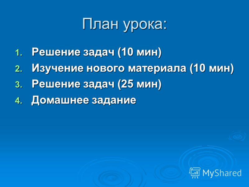 План урока: 1. Решение задач (10 мин) 2. Изучение нового материала (10 мин) 3. Решение задач (25 мин) 4. Домашнее задание