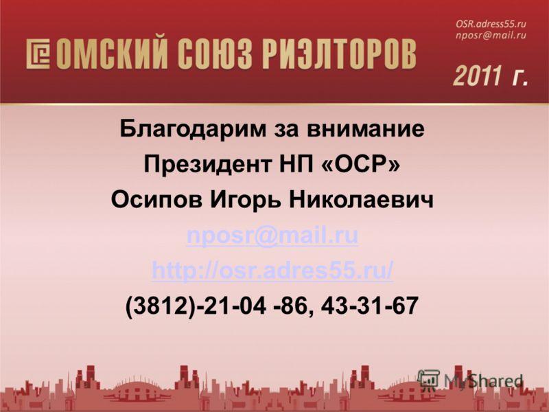 Благодарим за внимание Президент НП «ОСР» Осипов Игорь Николаевич nposr@mail.ru http://osr.adres55.ru/ (3812)-21-04 -86, 43-31-67