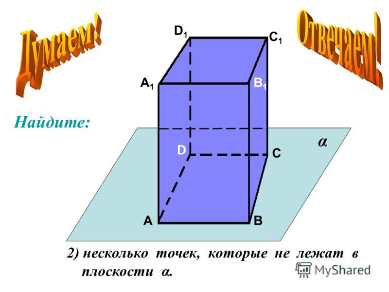 А А1А1 В В1В1 С С1С1 D D1D1 2) несколько точек, которые не лежат в плоскости α. α