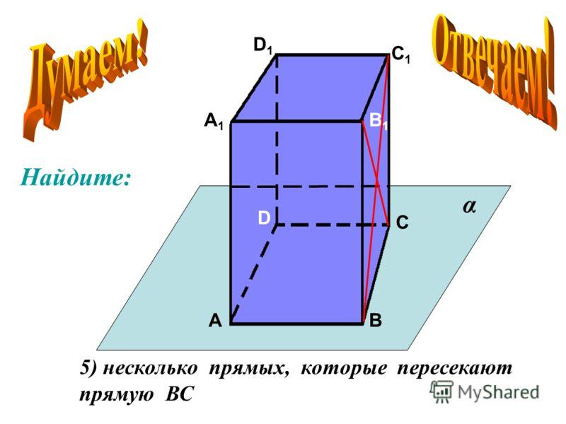 А А1А1 В В1В1 С С1С1 D D1D1 5) несколько прямых, которые пересекают прямую ВС α