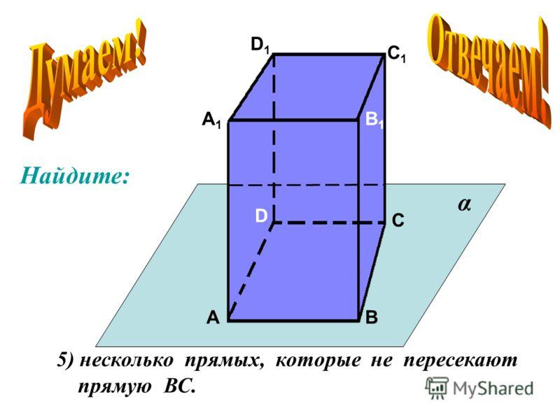 А А1А1 В В1В1 С С1С1 D D1D1 5) несколько прямых, которые не пересекают прямую ВС. α