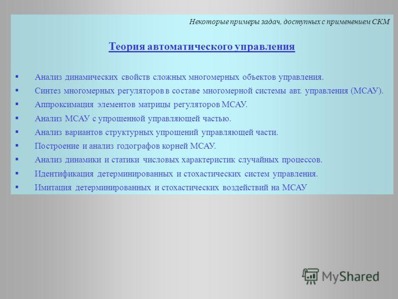 Некоторые примеры задач, доступных с применением СКМ Теория автоматического управления Анализ динамических свойств сложных многомерных объектов управления. Синтез многомерных регуляторов в составе многомерной системы авт. управления (МСАУ). Аппроксим