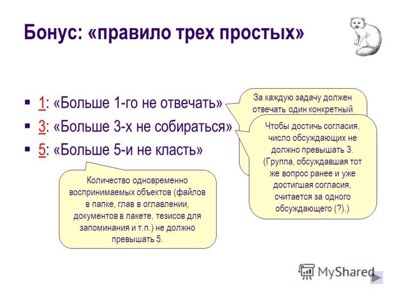 Бонус: «правило трех простых» 1: «Больше 1-го не отвечать» 3: «Больше 3-х не собираться» 5: «Больше 5-и не класть» За каждую задачу должен отвечать один конкретный человек. Исполнителей может быть несколько, но право финального решения должно быть за