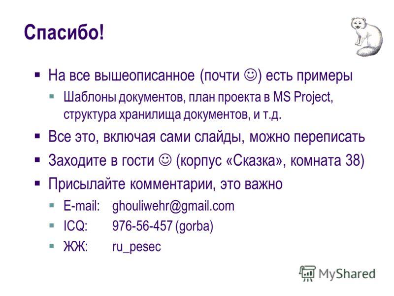 Спасибо! На все вышеописанное (почти ) есть примеры Шаблоны документов, план проекта в MS Project, структура хранилища документов, и т.д. Все это, включая сами слайды, можно переписать Заходите в гости (корпус «Сказка», комната 38) Присылайте коммент