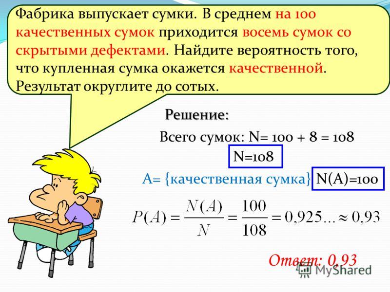 Решение: Всего сумок: N= 100 + 8 = 108 A= {качественная сумка} N=108 N(А)=100 Ответ: 0,93 Фабрика выпускает сумки. В среднем на 100 качественных сумок приходится восемь сумок со скрытыми дефектами. Найдите вероятность того, что купленная сумка окажет