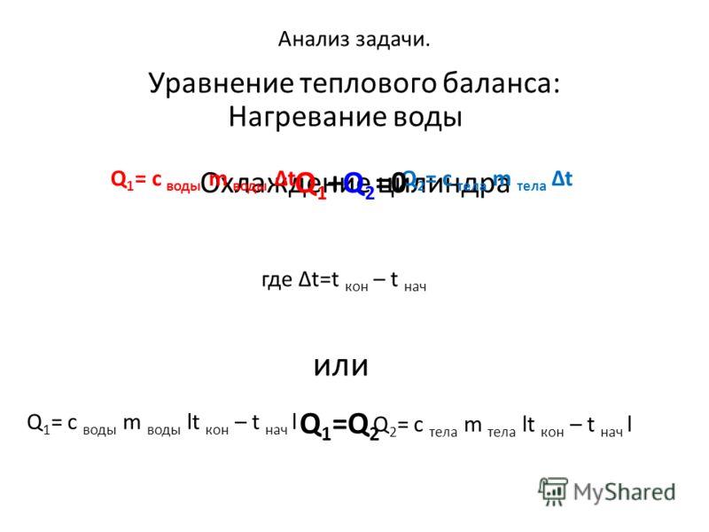 Анализ задачи. Нагревание воды Охлаждение цилиндра Q 1 = c воды m воды ΔtQ 2 = c тела m тела Δt где Δt=t кон – t нач или Q 1 = c воды m воды lt кон – t нач l Q 2 = c тела m тела lt кон – t нач l Уравнение теплового баланса: Q 1 +Q 2 =0 Q 1 =Q 2