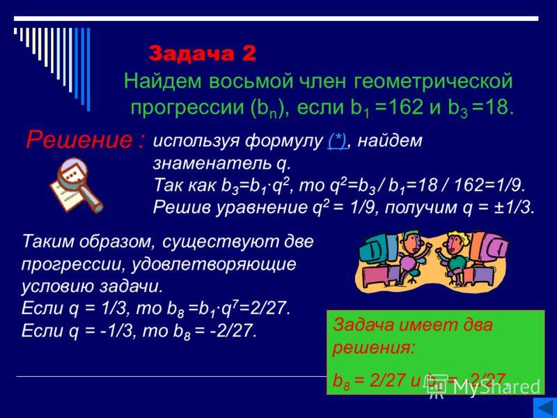 Задача 2 Найдем восьмой член геометрической прогрессии (b n ), если b 1 =162 и b 3 =18. Решение : используя формулу (*), найдем знаменатель q.(*) Так как b 3 =b 1q 2, то q 2 =b 3 / b 1 =18 / 162=1/9. Решив уравнение q 2 = 1/9, получим q = ±1/3. Таким