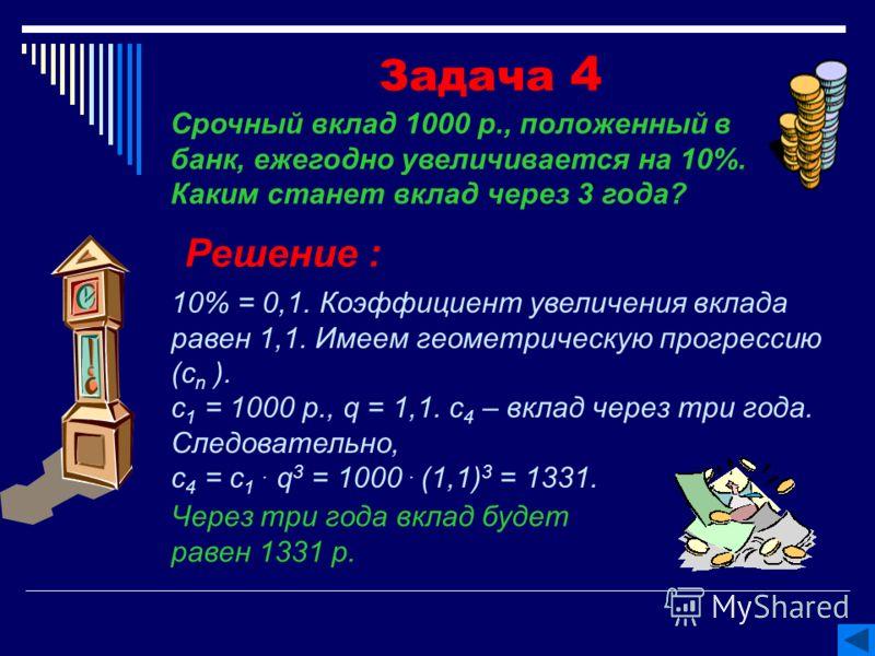 Задача 4 Решение : 10% = 0,1. Коэффициент увеличения вклада равен 1,1. Имеем геометрическую прогрессию (с n ). с 1 = 1000 р., q = 1,1. с 4 – вклад через три года. Следовательно, с 4 = с 1. q 3 = 1000. (1,1) 3 = 1331. Через три года вклад будет равен