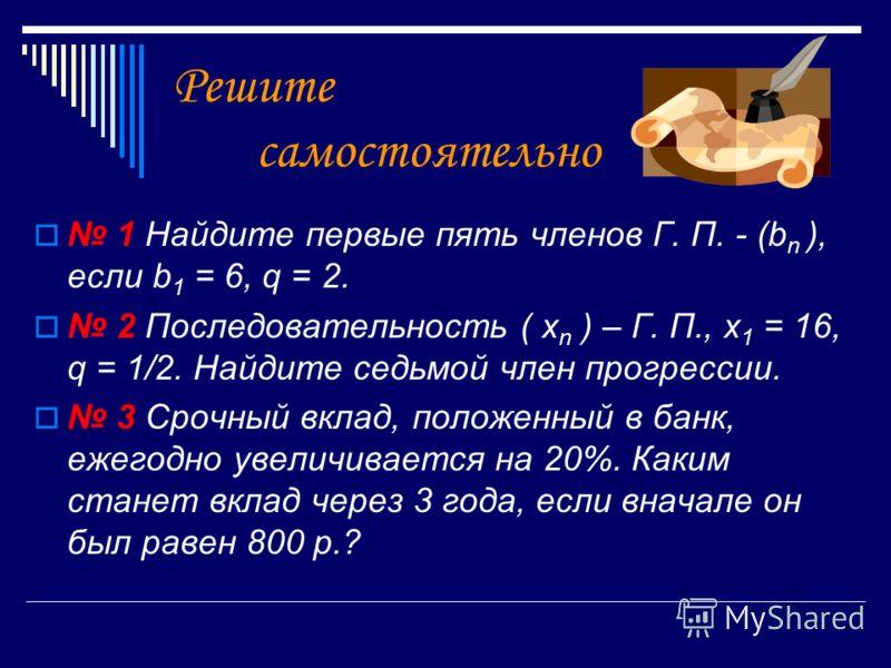 Решите самостоятельно 1 Найдите первые пять членов Г. П. - (b n ), если b 1 = 6, q = 2. 2 Последовательность ( x n ) – Г. П., x 1 = 16, q = 1/2. Найдите седьмой член прогрессии. 3 Срочный вклад, положенный в банк, ежегодно увеличивается на 20%. Каким