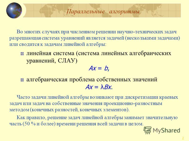 Параллельные алгоритмы 2 Во многих случаях при численном решении научно-технических задач разрешающая система уравнений является задачей (несколькими задачами) или сводится к задачам линейной алгебры: линейная система (система линейных алгебраических