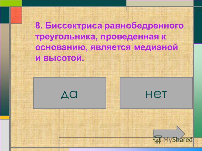 7. В треугольнике углы при основании равны. да нет