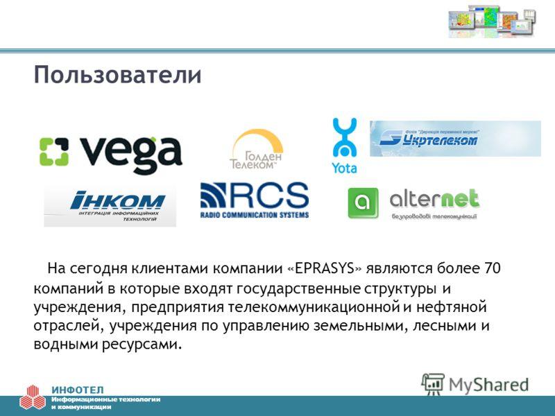 ИНФОТЕЛ Информационные технологии и коммуникации Пользователи На сегодня клиентами компании «EPRASYS» являются более 70 компаний в которые входят государственные структуры и учреждения, предприятия телекоммуникационной и нефтяной отраслей, учреждения