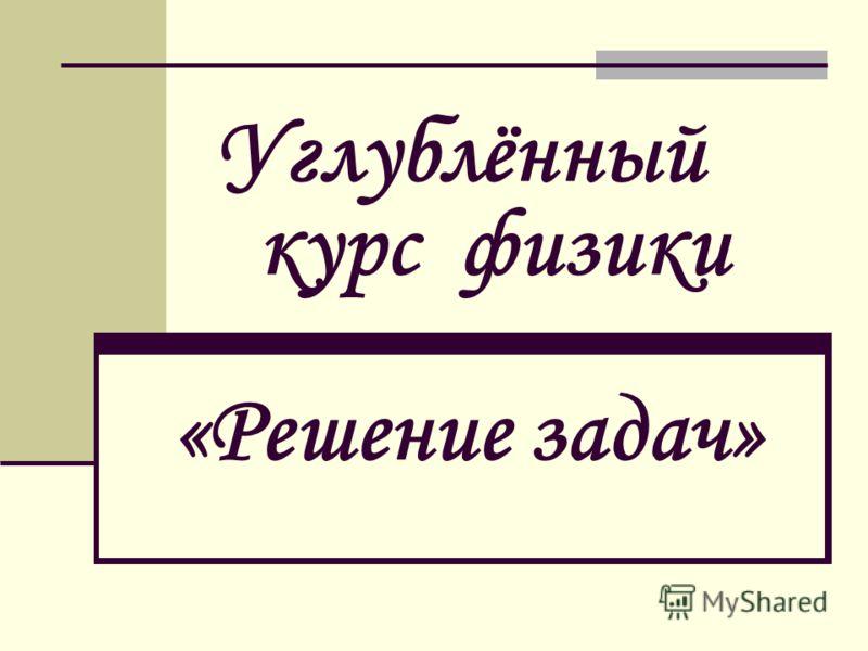Углублённый курс физики «Решение задач»