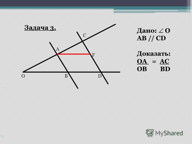 Задача 3. O A C BD Дано: O AB // CD Доказать: OA = AC OB BD F