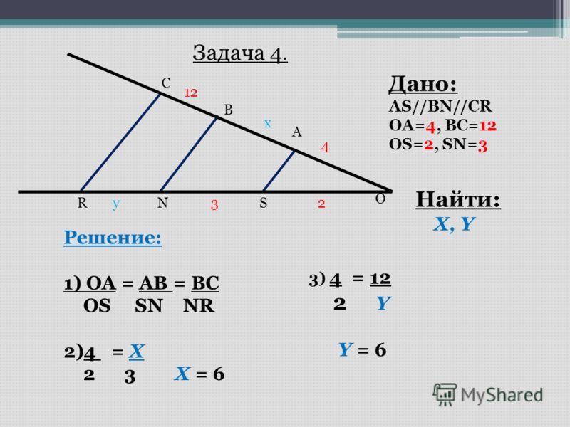 O A B C SNR Дано: AS//BN//CR OA=4, BC=12 OS=2, SN=3 Найти: X, Y Задача 4. 4 23 12 x y Решение: 1) OA = AB = BC OS SN NR 2)4 = X 2 3 X = 6 3) 4 = 12 2 Y Y = 6