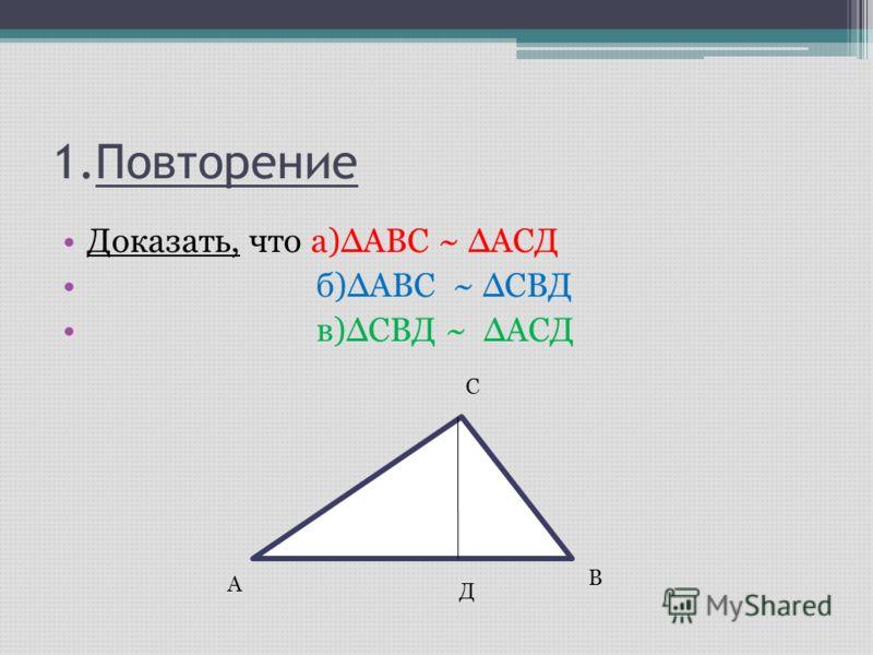 Доказать, что а)ΔАВС ~ ΔАСД б)ΔАВС ~ ΔСВД в)ΔСВД ~ ΔАСД А С В Д 1.Повторение