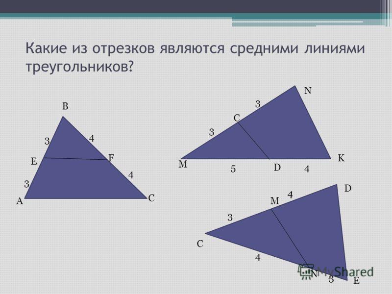 Какие из отрезков являются средними линиями треугольников? A B C E F 3 3 4 4 M N K C D 3 3 54 C D E M N 4 3 4 3